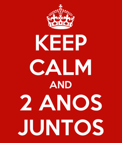 Poster: KEEP CALM AND 2 ANOS JUNTOS