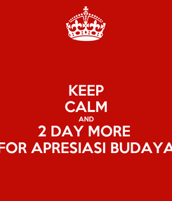 Poster: KEEP CALM AND 2 DAY MORE  FOR APRESIASI BUDAYA