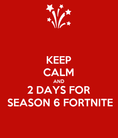 Poster: KEEP CALM AND 2 DAYS FOR  SEASON 6 FORTNITE