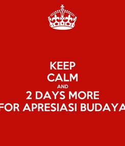 Poster: KEEP CALM AND 2 DAYS MORE FOR APRESIASI BUDAYA
