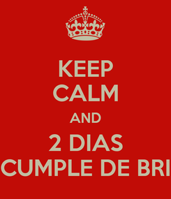 Poster: KEEP CALM AND 2 DIAS CUMPLE DE BRI