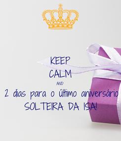 Poster: KEEP CALM AND 2 dias para o último aniversário SOLTEIRA DA ISA!