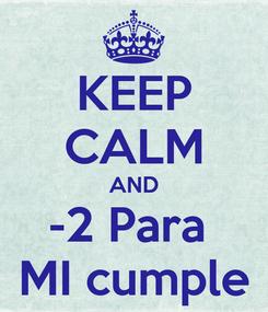 Poster: KEEP CALM AND -2 Para  MI cumple
