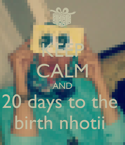 Poster: KEEP CALM AND 20 days to the  birth nhotii