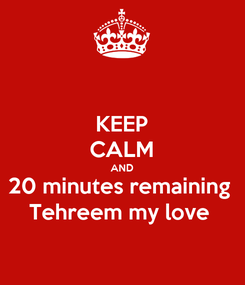 Poster: KEEP CALM AND 20 minutes remaining  Tehreem my love