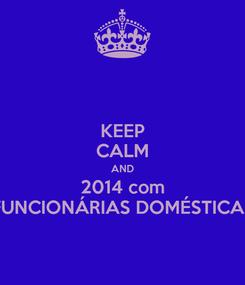 Poster: KEEP CALM AND 2014 com FUNCIONÁRIAS DOMÉSTICAS