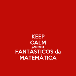 Poster: KEEP CALM AND 2014 FANTÁSTICOS da MATEMÁTICA