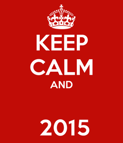Poster: KEEP CALM AND   2015