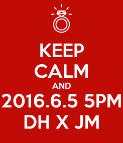 Poster: KEEP CALM AND 2016.6.5 5PM DH X JM