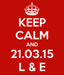 Poster: KEEP CALM AND 21.03.15 L & E