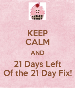 Poster: KEEP CALM AND 21 Days Left Of the 21 Day Fix!