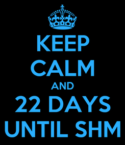 Poster: KEEP CALM AND 22 DAYS UNTIL SHM