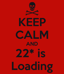 Poster: KEEP CALM AND 22* is  Loading