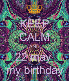 Poster: KEEP CALM AND 22 may   my birthday