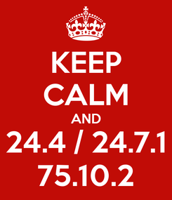 Poster: KEEP CALM AND 24.4 / 24.7.1 75.10.2