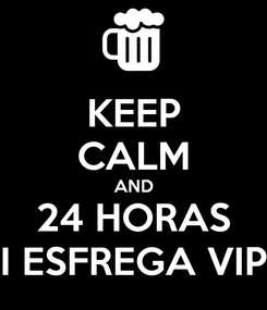 Poster: KEEP CALM AND 24 HORAS I ESFREGA VIP