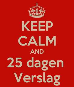 Poster: KEEP CALM AND 25 dagen  Verslag