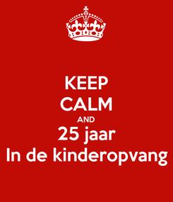 Poster: KEEP CALM AND 25 jaar In de kinderopvang