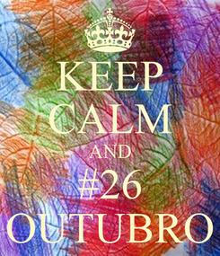 Poster: KEEP CALM AND #26 OUTUBRO