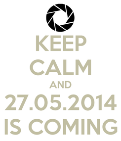 Poster: KEEP CALM AND 27.05.2014 IS COMING