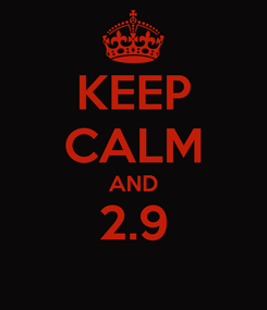 Poster: KEEP CALM AND 2.9