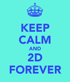 Poster: KEEP CALM AND 2D FOREVER