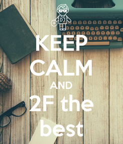 Poster: KEEP CALM AND 2F the best