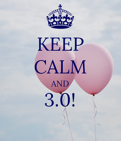 Poster: KEEP CALM AND 3.0!