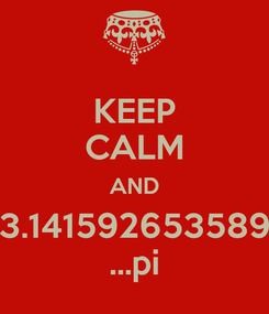 Poster: KEEP CALM AND 3.141592653589 ...pi