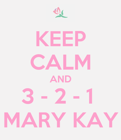 Poster: KEEP CALM AND 3 - 2 - 1  MARY KAY