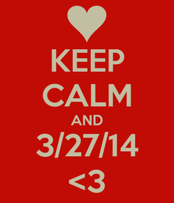 Poster: KEEP CALM AND 3/27/14 <3