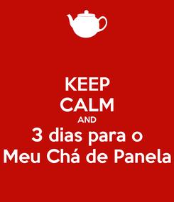 Poster: KEEP CALM AND 3 dias para o Meu Chá de Panela
