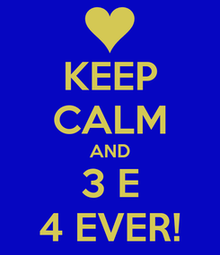 Poster: KEEP CALM AND 3 E 4 EVER!