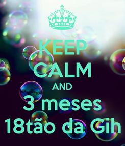 Poster: KEEP CALM AND 3 meses 18tão da Gih
