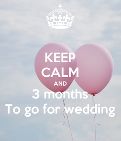 Poster: KEEP CALM AND 3 months To go for wedding