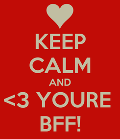 Poster: KEEP CALM AND <3 YOURE  BFF!
