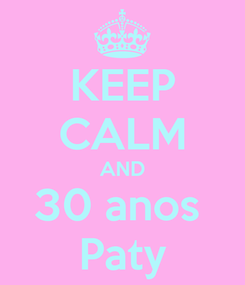 Poster: KEEP CALM AND 30 anos  Paty