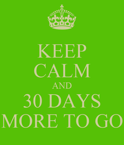 Poster: KEEP CALM AND 30 DAYS MORE TO GO