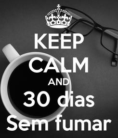 Poster: KEEP CALM AND 30 dias Sem fumar