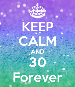 Poster: KEEP CALM AND 30 Forever
