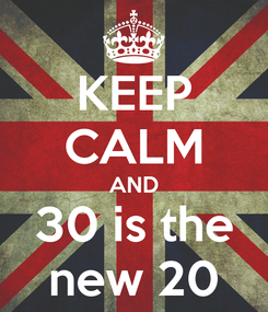Poster: KEEP CALM AND 30 is the new 20