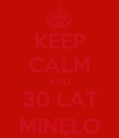 Poster: KEEP CALM AND 30 LAT MINĘŁO