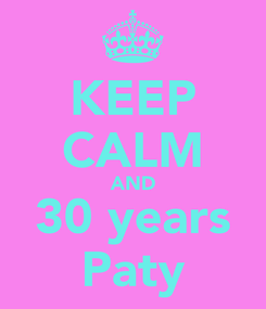 Poster: KEEP CALM AND 30 years Paty