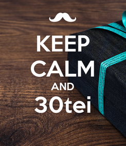 Poster: KEEP CALM AND 30tei