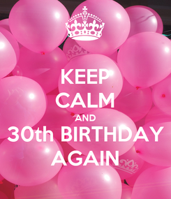 Poster: KEEP CALM AND 30th BIRTHDAY AGAIN