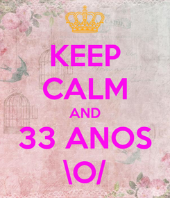 Poster: KEEP CALM AND 33 ANOS \O/