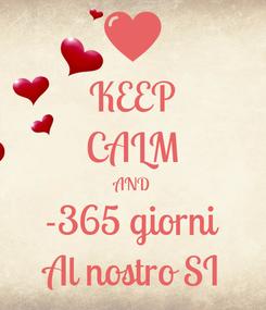 Poster: KEEP CALM AND -365 giorni Al nostro SI