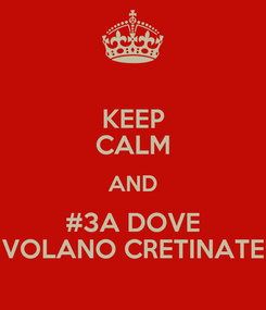 Poster: KEEP CALM AND #3A DOVE VOLANO CRETINATE