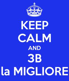 Poster: KEEP CALM AND  3B  la MIGLIORE