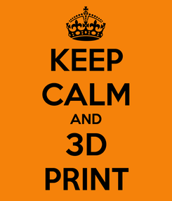 Poster: KEEP CALM AND 3D PRINT